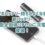スマホのバッテリー持ちが伸びる?新バッテリー「小型全固体リチウム二次電池」登場