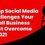 5 Top Social Media Challenges Your Small Business Must Overcome in 2021