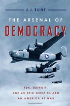 The Arsenal of Democracy FDR Detroit and an epic quest By A J Baime