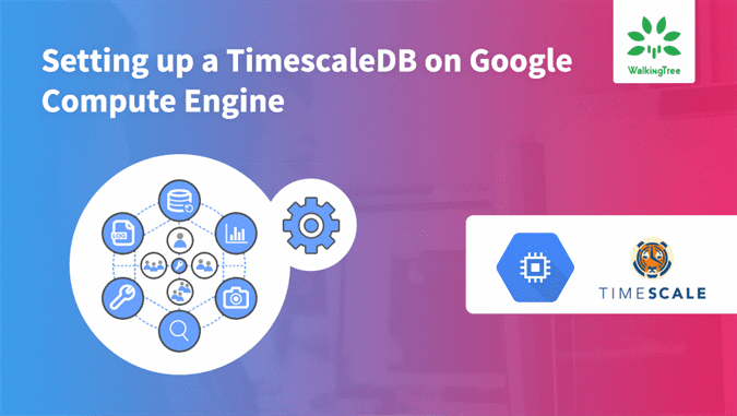 Setting up a TimescaleDB on Google Compute Engine - WalkingTree Blogs