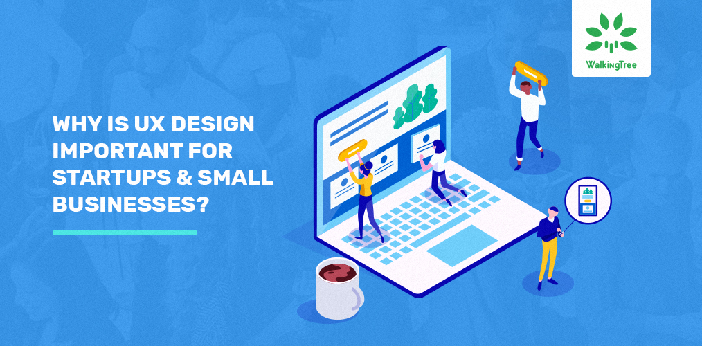 Why is UX Design Important for Startups & Small Businesses? - WalkingTree Technologies Blog