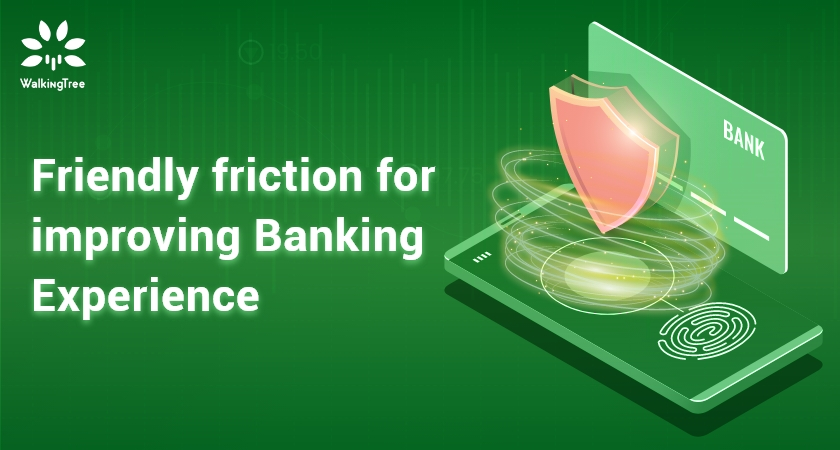 Friendly friction for improving Banking Experience