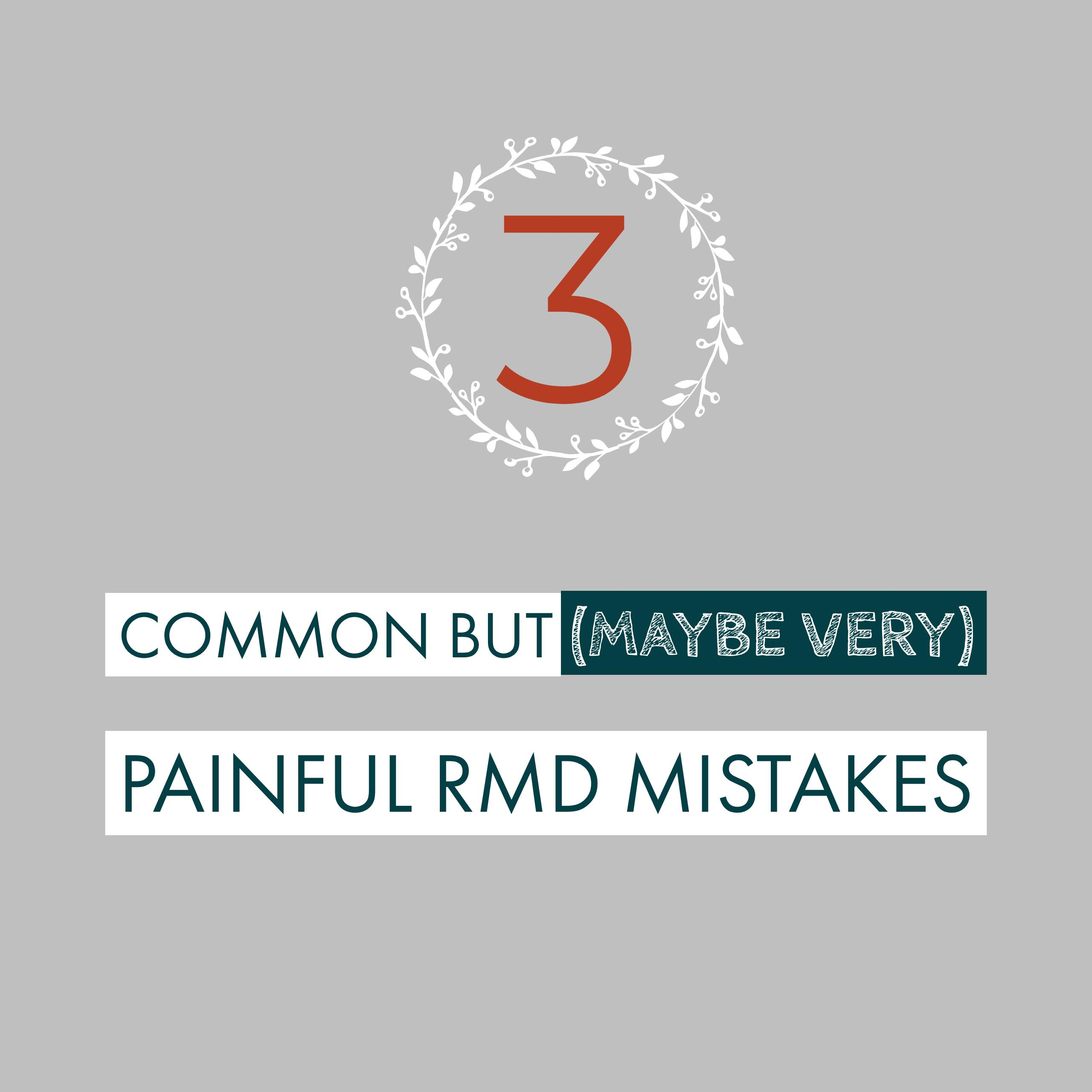 Three Common But (Maybe Very) Painful RMD Mistakes