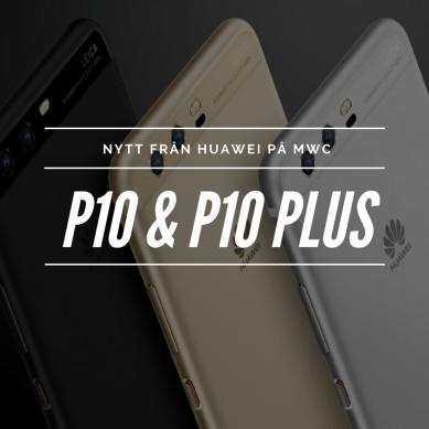 Huawei P10 och P10 Plus – nytt på MWC