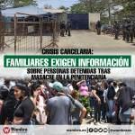 Crisis carcelaria: Familiares exigen información sobre personas detenidas tras masacre en la Penitenciaría