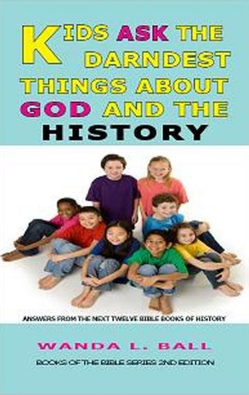 Kids Ask The Darndest Things About God And The History: Answers From The Next Twelve Books Of The Bible