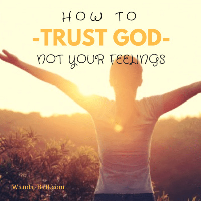 How To Trust God – Not Your Feelings