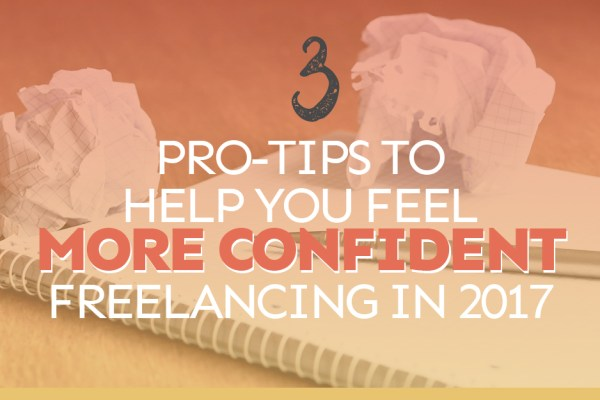 3 Pro-Tips to Help You Feel More Confident About Freelancing in 2017