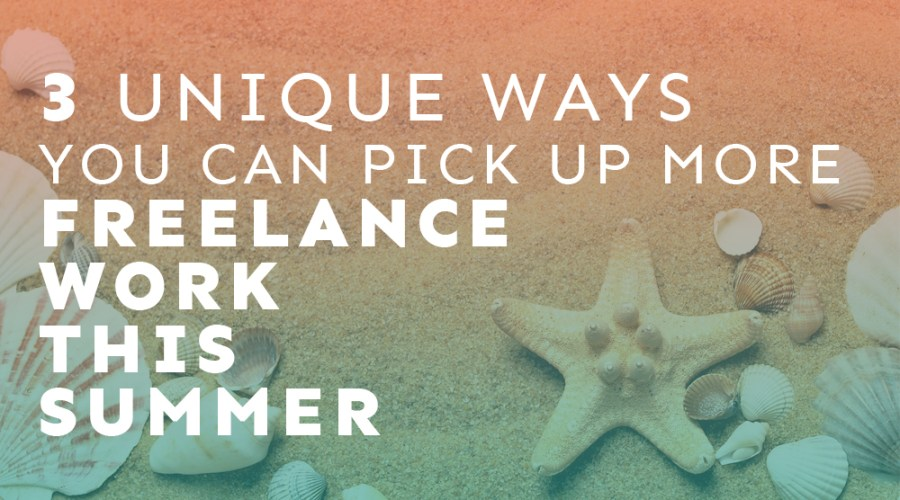 3 Unique Ways You Can Pick Up More Freelance Work This Summer