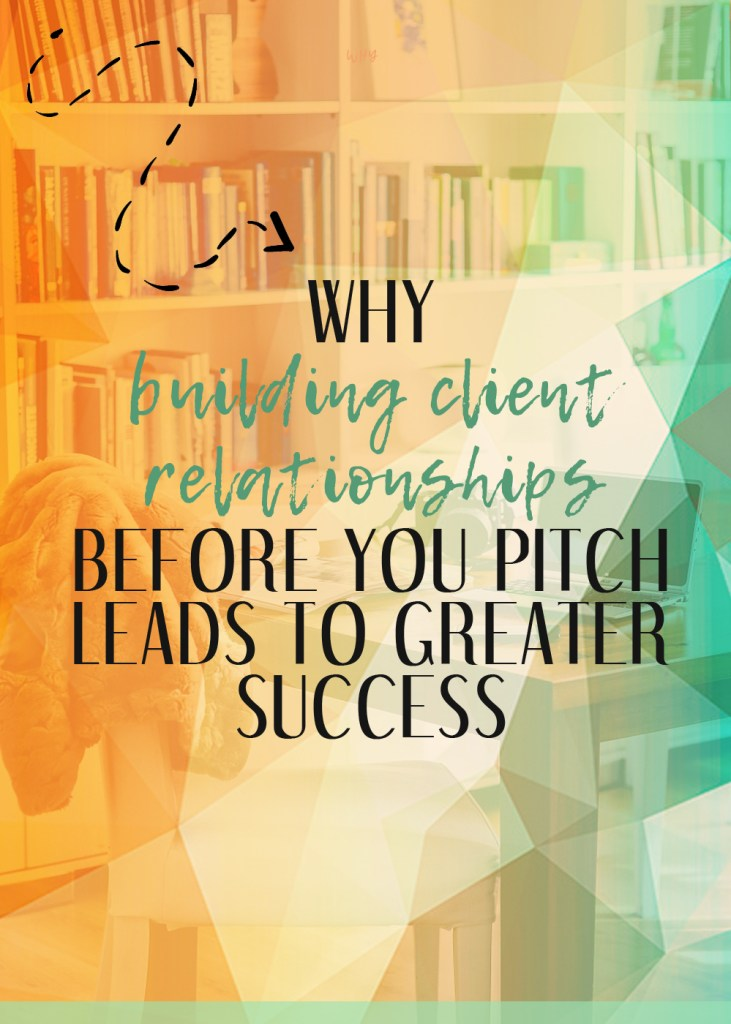 Why building client relationships is so important BEFORE you start pitching