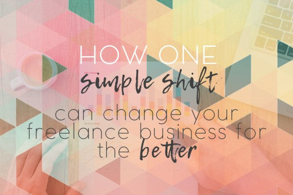 How One Simple Shift Can Change Your Freelance Business For the Better