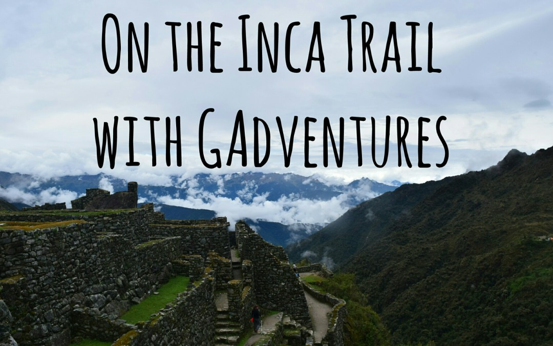 The Inca Trail with GAdventures Part 2