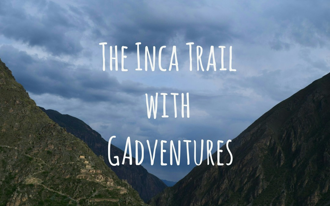 Hiking The Inca Trail with GAdventures Part 1