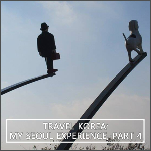 Travel Korea: My Seoul Experience, Part 4