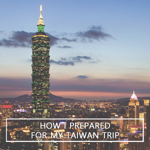 Wander Tips: How I Prepared For My Taiwan Trip