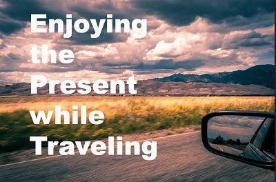 Enjoying the Present while Traveling