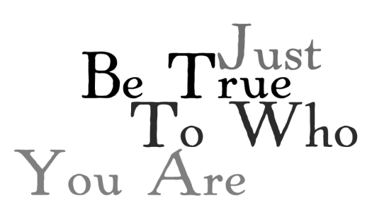 Just Be True To Who You Are