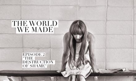 """The World We Made, Episode 2, """"The Destruction of Shame"""""""