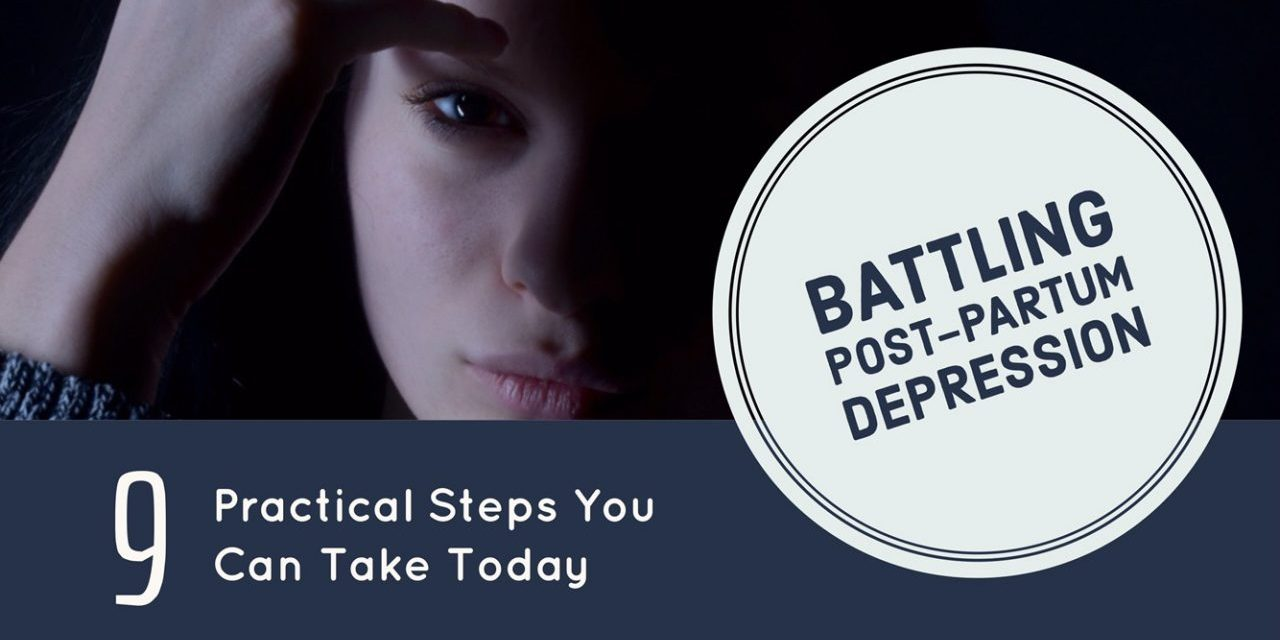 Battling Postpartum Depression: 9 Practical Steps You Can Take Today