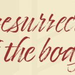 """Apostles' Creed: """"…the resurrection of the body…"""""""