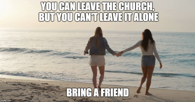 You can leave the church, but you can't leave it alone, bring a friend