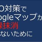 MEO対策してGoogleマップから登録抹消されないために