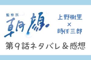 監察医朝顔9話ネタバレ感想口コミ!