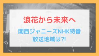 関西ジャニーズNHK特番放送地域は⁈浪花から未来へでジャニーさんの遺志を継ぐ!