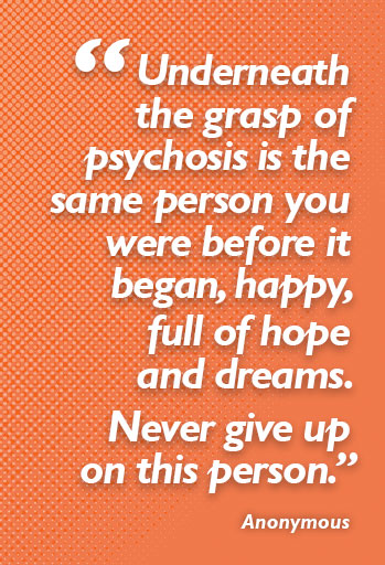 """Underneath the grasp of psychosis is the same person you were before it began, happy, full of hope and dreams. Never give up on this person."" Anonymous"