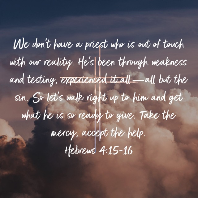 We don't have a priest who is out of touch with our reality. He's been through weakness and testing, experienced it all—all but the sin. So let's walk right up to him and get what he is so ready to give. Take the mercy, accept the help.