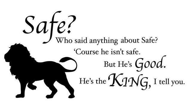 "Quote from C.S. Lewis: ""Safe? Who said anything about safe? Course he isn't safe, but he's good."