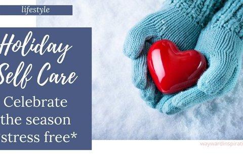 Holiday Self-Care to Celebrate the Season STRESS FREE   Wayward Inspiration Blog