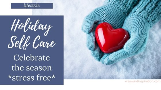 Holiday Self-Care to Celebrate the Season STRESS FREE | Wayward Inspiration Blog