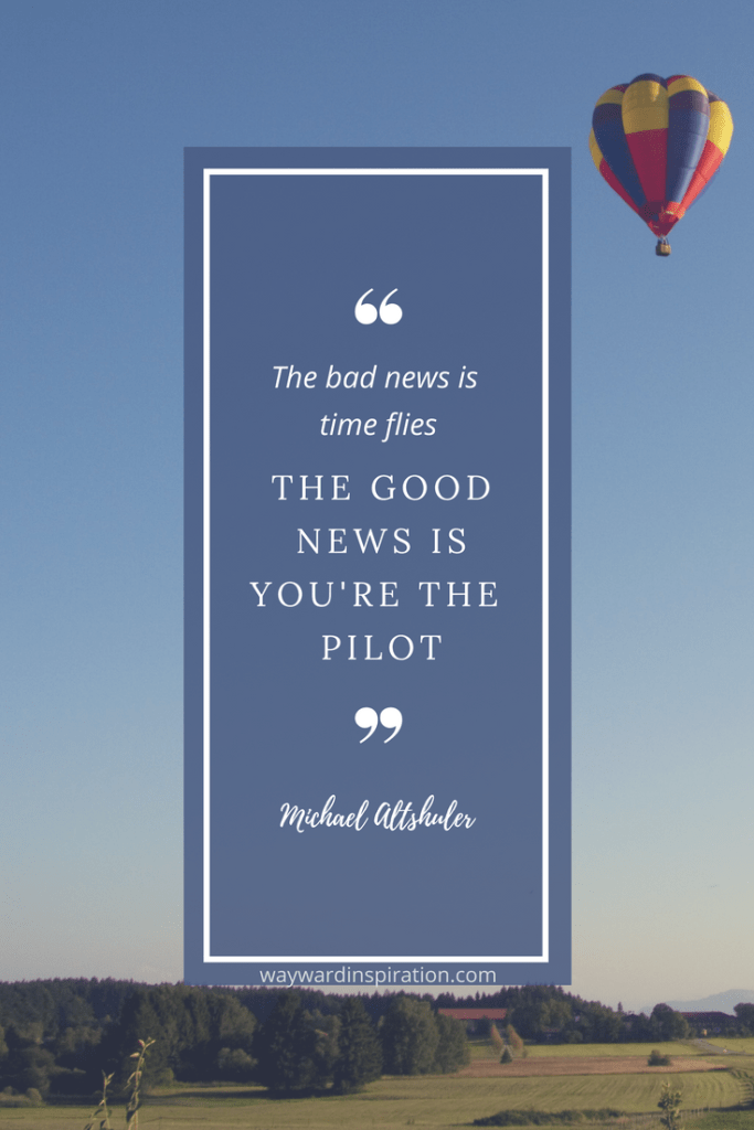 """The bad news is time flies. The good news is you're the pilot."" - Michael Altshuler"