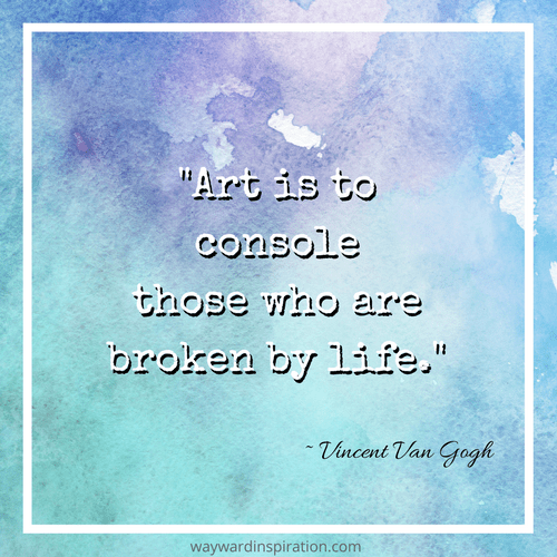 """Art is to console those who are broken by life."" - Vincent Van Gogh"