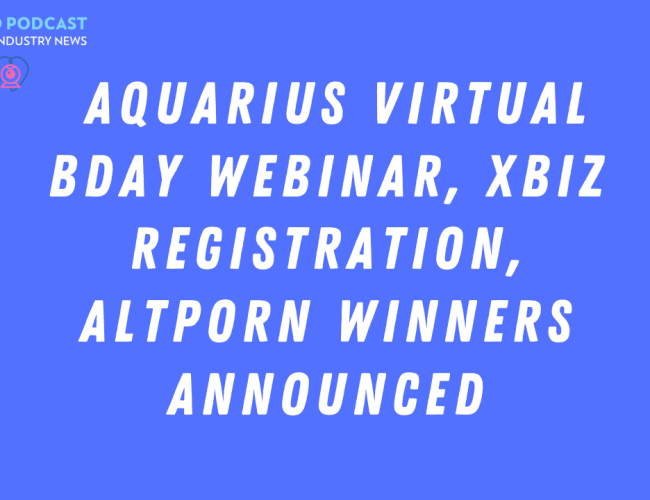 Podcast 145: Aquarius Virtual Bday Webinar, XBIZ Registration, AltPorn Winners Announced