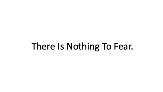 There Is Nothing To Fear.