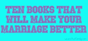 WFMW: Ten Books that Will Make Your Marriage Better