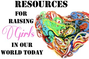 Resources for Raising Girls in Our World Today