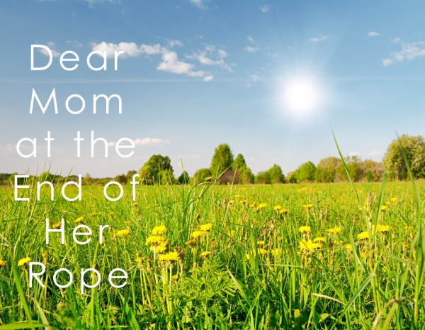 dear mom at the end of her rope