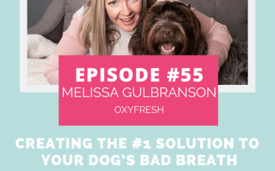 Podcast Episode 55: Creating The #1 Solution to Your Dog's Bad Breath with Melissa Gulbranson of Oxyfresh