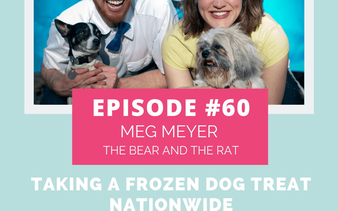 Podcast Episode 60: Taking a Frozen Dog Treat Nationwide With Meg Meyer Of The Bear And The Rat