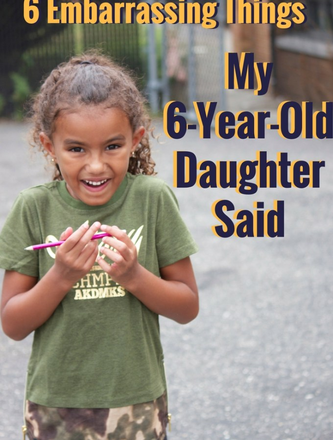 6 Embarrassing Things My 6-Year-Old Daughter Said