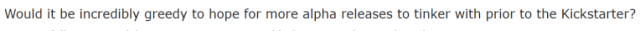 """""""Would it be incredibly greedy to hope for more alpha releases to tinker with prior to the Kickstarter?"""""""