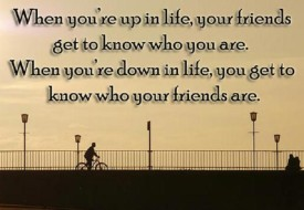""" When your up, your friends know who you are. When you're down, you know who your friends are. "" ~ Author Unknown"