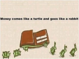 Money comes like a turtle and goes like a rabbit