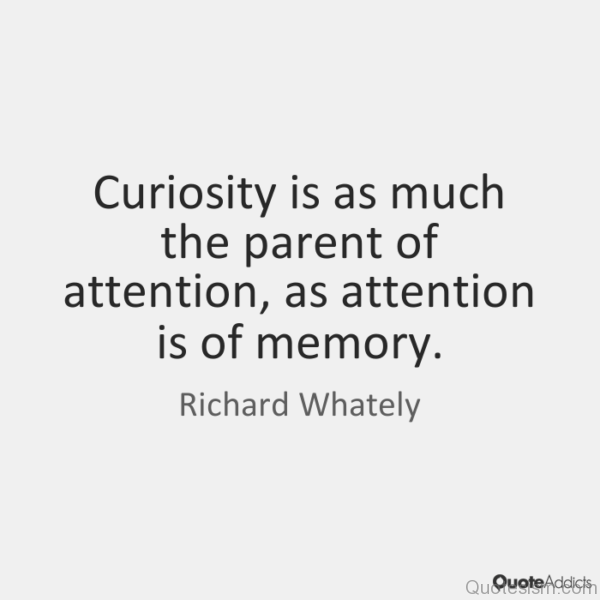 Curiosity is as much the parent of attention, as attention is of memory.- Richard Whately