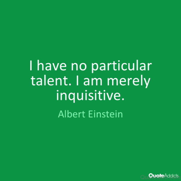 I have no particular talent. I am merely inquisitive. - Albert Einstein