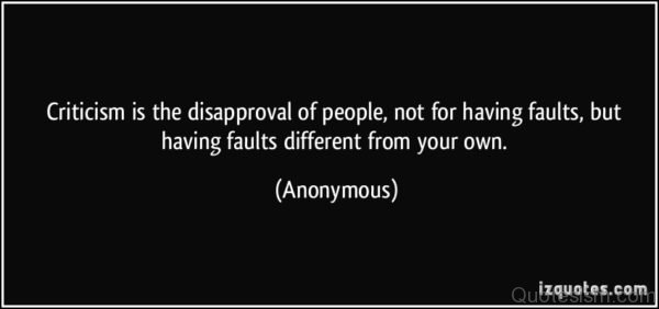 Criticism is the disapproval of people, not for having faults, but having faults different from your own.- Unknown Author