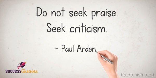 Do not seek praise. Seek criticism.- Paul Arden